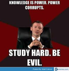 Knowledge is power - power corrupts - study hard - be evil :D