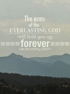 Deuteronomy 33:27 ~ The arms of the everlasting God will hold you up forever...