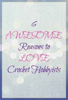 6 Awesome Reasons to Love Crochet Hobbyists on Yarn Obsession http://yarnobsession.com