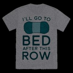 When you're knitting you've got rows and rows of yarn to get through. Sometimes well stay up so late that you keep telling yourself you'll go to bed after this one last row! This shirt is great for the yarn addict who can't stop making their crafts even if it means losing sleep! | HUMAN
