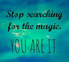 Stop searching for the magic, YOU ARE IT! #quotes #magic #selflove