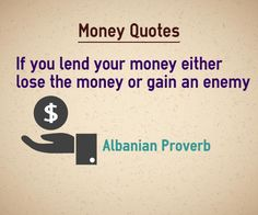 Money quotes If you lend your money either lose your money or gain an enemy. Quote by Albanian Proverb Explanation about quote on money Lending money is considered as sin in some parts of the world. If you are very straight forward in asking money you will gain an enemy and if you are...