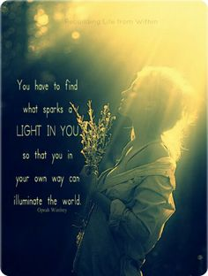 You have to find what sparks a LIGHT IN YOU, so that you in your own way, can illuminate the world. -Oprah Winfrey