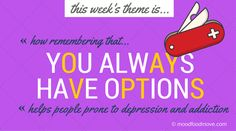 The new moodfoodmove theme for the week is How Remembering That You Always Have Options helps people prone to depression, addiction, anxiety. Remembering That You Always Have Options encapsulates perspective, persistence, patience. And it's really the pivot point of moodfoodmove: to keep on trying, to not give up, to try something new and to yet again try something else. There are so many ways to improve your mental health, and strengthen your foundation. You always have options.