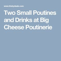 Two Small Poutines and Drinks at Big Cheese Poutinerie