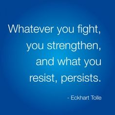 """Whatever you fight, you strengthen, and what you resist, persists."" Eckhart Tolle, A New Earth, page75"