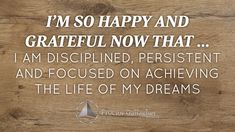 I'm so happy and grateful now that... I am disciplined, persistent and focused on achieving the life of my dreams! Click the image to share your August 2015 Affirmation of the Month | Proctor Gallagher Institute