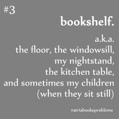 bookshelf. a.k.a. the floor, the windowsill, my nightstand, the kitchen table, and sometimes my chidren (when they sit still)