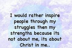 I would rather inspire people through my struggle then my strength - Lords Plan -Best Inspirational Verses Inspirational Verses, Motivational Thoughts, Bible Verses Quotes, Jesus Quotes, Scriptures, Christian Love, Christian Quotes, Christ In Me, Give Me Jesus