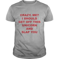 6269ef94 [New tshirt name meaning] Crazy Me I Should Get Off This Unicorn And Slap
