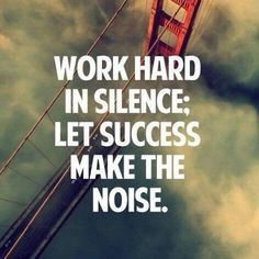 Work hard in silence, let success make the noise.  This is my mantra!  People that talk about their effort and successes are the least successful.  If you are successful you do NOT have to tell others.  They already know it.