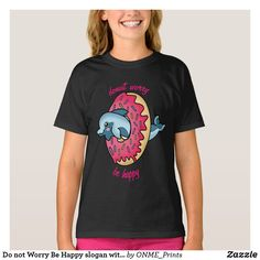 Shop Do not Worry Be Happy slogan with Dolphin in Donut T-Shirt created by ONME_Prints. Kawaii Fashion, White Shop, Cute Designs, Don't Worry, Cute Kids, Slogan, No Worries, Colorful Shirts, Fitness Models