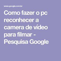 Como fazer o pc reconhecer a camera de vídeo para filmar - Pesquisa Google