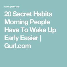 20 Secret Habits Morning People Have To Wake Up Early Easier | Gurl.com