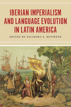 Iberian imperialism and language evolution in Latin America / edited by Salikoko S. Mufwene - Chicago : The University of Chicago Press, 2014