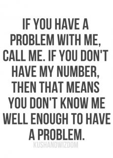 If you have a problem with me, call me. If you don't choose to call me, it's YOUR problem. Deal with it or let it go.