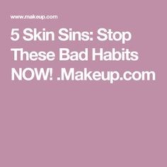 5 Skin Sins: Stop These Bad Habits NOW! .Makeup.com
