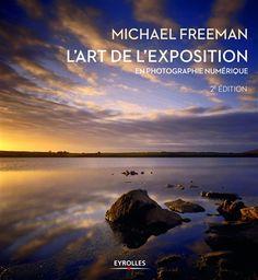 L'art de l'exposition en photographie numérique / Michael Freeman ; adapté de l'anglais par Bernard Jolivat et Dominique Dudouble.  Éditions Eyrolles (5).