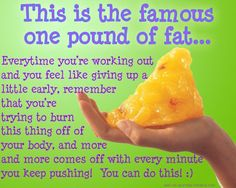 This is the famous one pound of fat… Advertisement:   Every time you're working out and you feel like giving up