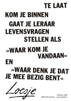 te laat. kom je binnen, gaat je leraar levensvragen stellen als waar kom je vandaan en waar denk je dat je mee bezig bent - Loesje Rumi Quotes, Words Quotes, Inspirational Quotes, Sayings, Great Quotes, Funny Quotes, School Jokes, Dutch Quotes, Favorite Words