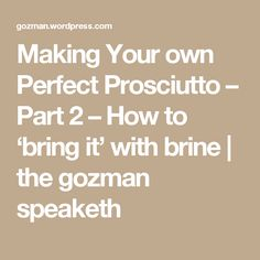 Making Your own Perfect Prosciutto – Part 2 – How to 'bring it' with brine | the gozman speaketh