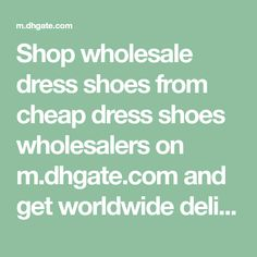Shop wholesale dress shoes from cheap dress shoes wholesalers on m.dhgate.com and get worldwide delivery. | DHgate mobile 12