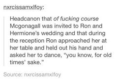 "Headcanon that of fucking course Mcgonagall was invited to Ron and Hermione's wedding and that during the reception Ron approached her at her table and held out his hand and asked her to dance, ""you know, for old time's sake."""