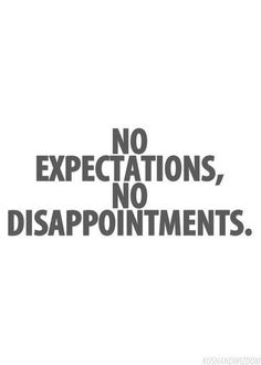 so true, expectations almost always lead to disappointments, live in the moment