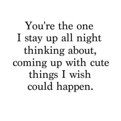 You're the one I stay up all night thinking about, coming up with cute things I wish I could happen