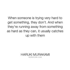 "Haruki Murakami - ""When someone is trying very hard to get something, they don't. And when they're running..."". inspirational"