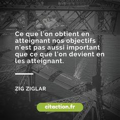 Ce que l'on obtient en atteignant nos objectifs n'est pas aussi important que ce que l'on devient en les atteignant. Zig Ziglar