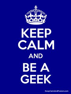 Keep Calm and Be A Geek
