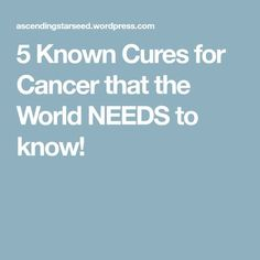 5 Known Cures for Cancer that the World NEEDS to know!