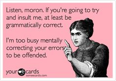 Funny Breakup Ecard: Listen, moron. If you're going to try and insult me, at least be grammatically correct. I'm too busy mentally correcting your errors to be offended.