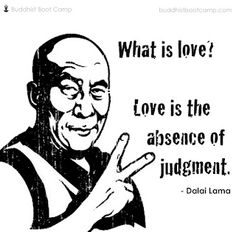 What is love? Love is the absence of judgement. —Dalai Lama