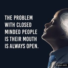 The pronlem with closed minded people is their mouth is always open. #inspire #motivation