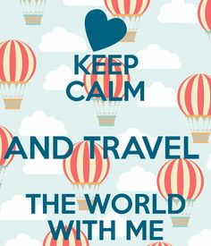 KEEP CALM AND TRAVEL THE WORLD WITH ME