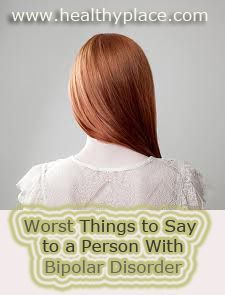 Worst things to say to a person with bipolar disorder. www.healthyplace.com/bipolar-disorder/bipolar-support/worst-things-to-say-to-a-person-with-bipolar-disorder/