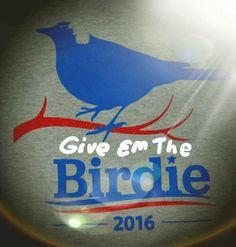 Give'em the Birdie - Bernie Sanders 2016