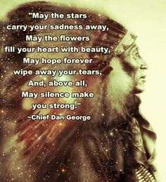 May the stars carry your sadness away, May the flowers fill your heart with beauty, May hope forever wipe away your tears, And, above all, may silence make you strong. - Chief Dan George #Native American Indian: