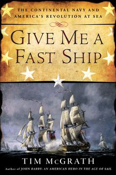 GIVE ME A FAST SHIP by Tim McGrath -- Five ships against hundreds—the fledgling American Navy versus the greatest naval force the world had ever seen…