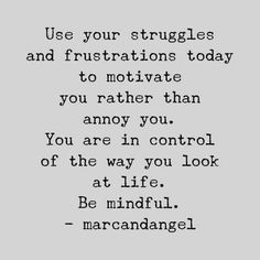 """""""Use your struggles and frustrations today to motivate you rather than annoy you. You are in control of the way you look at life. Be mindful."""" — marcandangel"""