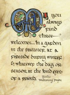 May you always find three welcomes...in a garden in the summer, at a fireside during winter &, whatever the day or season in the kind eyes of a friend - Gaelic Welcoming Prayer