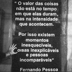"""""""The value of things is not in how long they last, but in the intensity with which they occur. Thus there are unforgettable moments, inexplicable things and incomparable people.""""       fernando pessoa   Tumblr"""