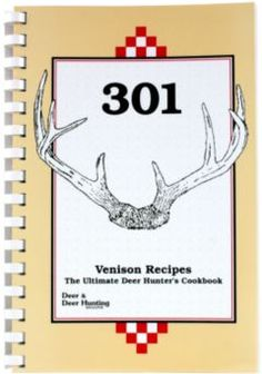 301 Venison Recipes - The Ultimate Hunter's Cookbook