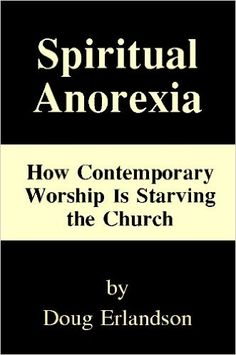 Spiritual Anorexia: How Contemporary Worship Is Starving the Church, Doug Erlandson - Amazon.com