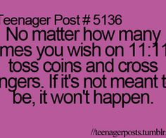 Teenage Post  No matter how many times you wish on 11:11 toss coins and cross fingers. If it's not meant to be, it won't happen.  Sadly I know this is true but it still won't stop me from trying.
