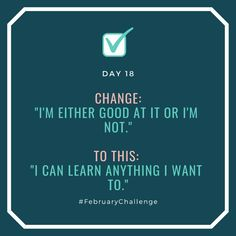 """Day Change: """"I'm either good at it or I'm not."""" To this: """"I can learn anything I want to. February Challenge, How To Gain Confidence, Talking To You, Sentences, I Can, Fails, Things I Want, Challenges, Change"""
