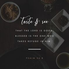 """Taste and see that the LORD is good! How blessed is the one who takes shelter in him!"" ‭‭Psalms‬ ‭34:8‬ ‭NET‬‬ http://bible.com/107/psa.34.8.net"
