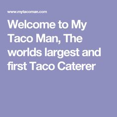 Welcome to My Taco Man, The worlds largest and first Taco Caterer